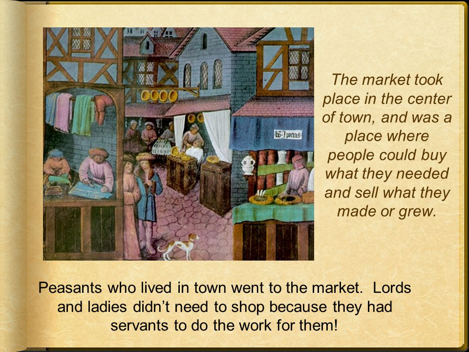 The market took place in the center of town, and was a place where people could buy what they needed and sell what they made or grew.