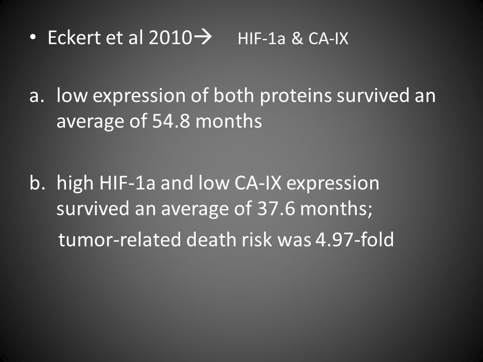 Eckert et al 2010  HIF-1a & CA-IX a.low expression of both proteins survived an average of 54.8 months b.high HIF-1a and low CA-IX expression survive