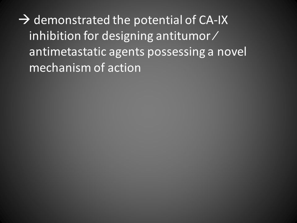  demonstrated the potential of CA-IX inhibition for designing antitumor ⁄ antimetastatic agents possessing a novel mechanism of action
