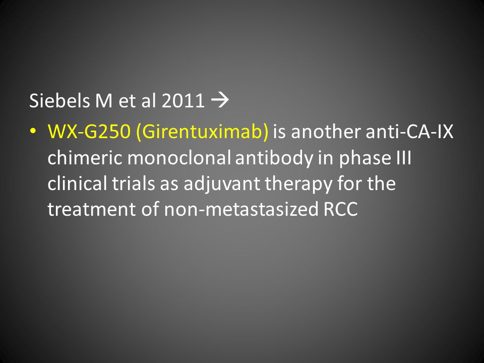 Siebels M et al 2011  WX-G250 (Girentuximab) is another anti-CA-IX chimeric monoclonal antibody in phase III clinical trials as adjuvant therapy for