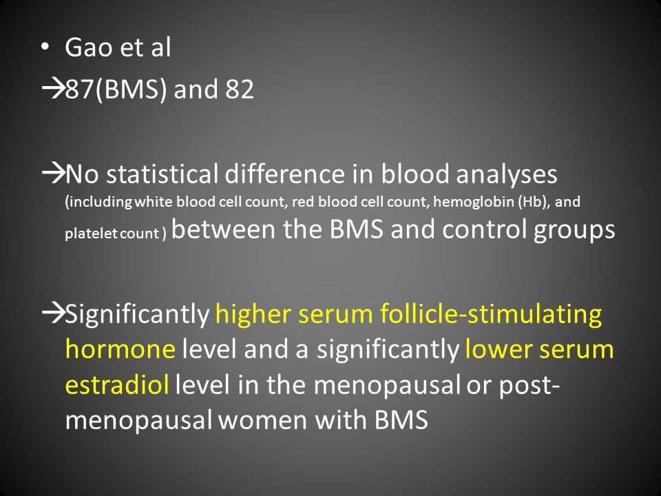 Gao et al  87(BMS) and 82  No statistical difference in blood analyses (including white blood cell count, red blood cell count, hemoglobin (Hb), and platelet count ) between the BMS and control groups  Significantly higher serum follicle-stimulating hormone level and a significantly lower serum estradiol level in the menopausal or post- menopausal women with BMS