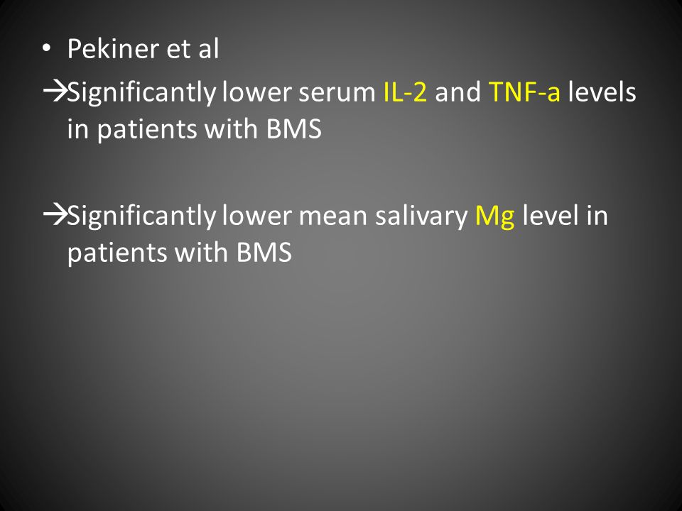 Pekiner et al  Significantly lower serum IL-2 and TNF-a levels in patients with BMS  Significantly lower mean salivary Mg level in patients with BMS