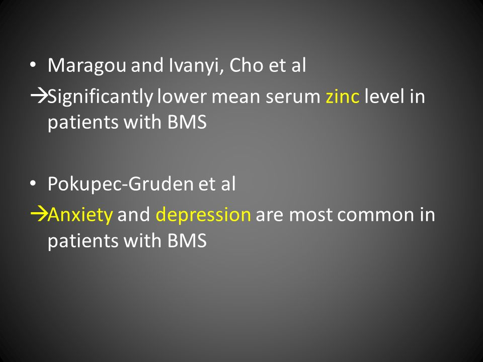Maragou and Ivanyi, Cho et al  Significantly lower mean serum zinc level in patients with BMS Pokupec-Gruden et al  Anxiety and depression are most common in patients with BMS