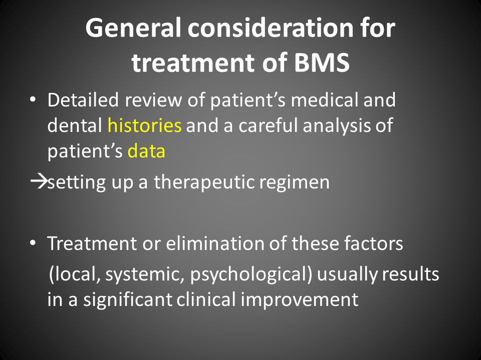 General consideration for treatment of BMS Detailed review of patient's medical and dental histories and a careful analysis of patient's data  setting up a therapeutic regimen Treatment or elimination of these factors (local, systemic, psychological) usually results in a significant clinical improvement