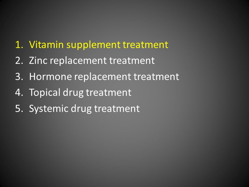 1.Vitamin supplement treatment 2.Zinc replacement treatment 3.Hormone replacement treatment 4.Topical drug treatment 5.Systemic drug treatment