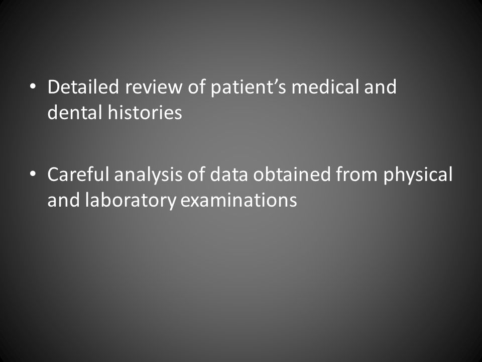 Detailed review of patient's medical and dental histories Careful analysis of data obtained from physical and laboratory examinations