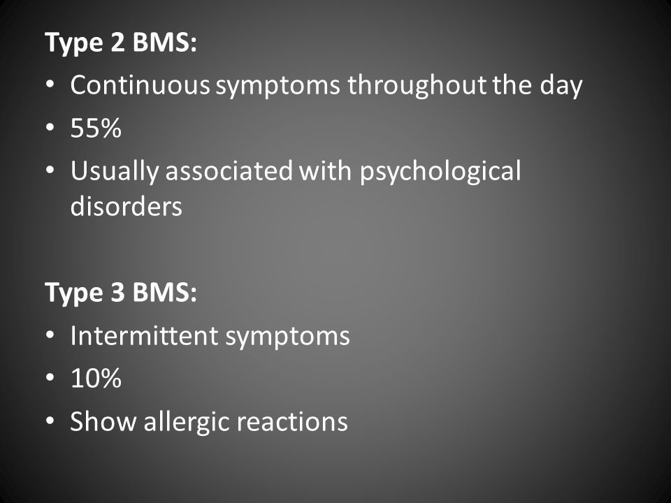 Type 2 BMS: Continuous symptoms throughout the day 55% Usually associated with psychological disorders Type 3 BMS: Intermittent symptoms 10% Show allergic reactions