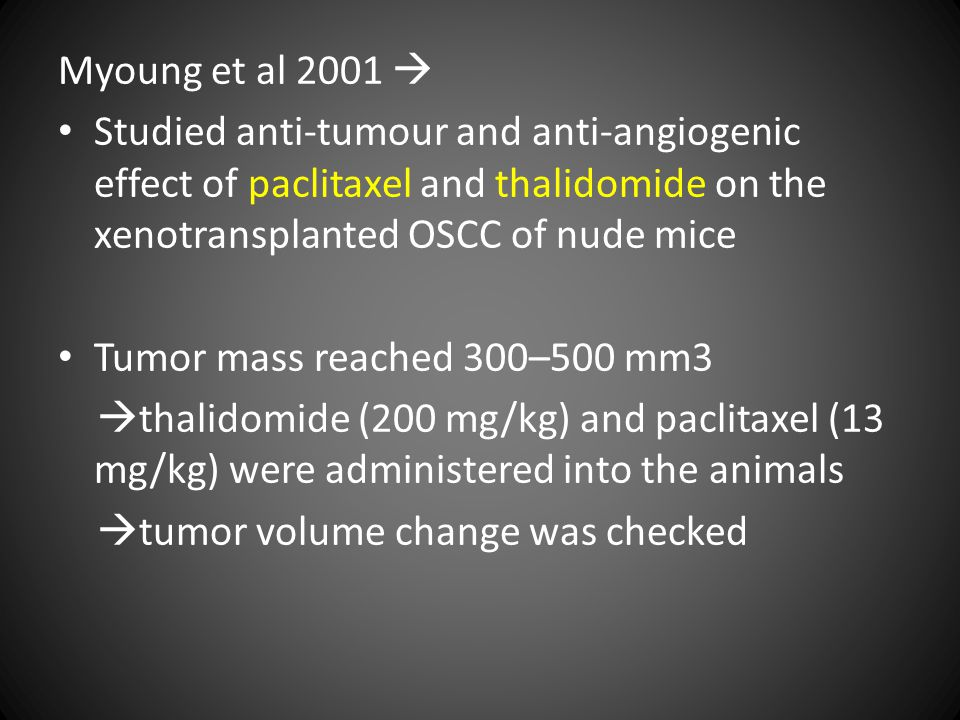 Myoung et al 2001  Studied anti-tumour and anti-angiogenic effect of paclitaxel and thalidomide on the xenotransplanted OSCC of nude mice Tumor mass reached 300–500 mm3  thalidomide (200 mg/kg) and paclitaxel (13 mg/kg) were administered into the animals  tumor volume change was checked