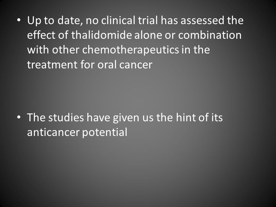 Up to date, no clinical trial has assessed the effect of thalidomide alone or combination with other chemotherapeutics in the treatment for oral cancer The studies have given us the hint of its anticancer potential