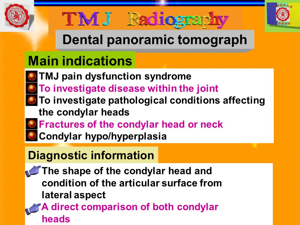 Dental panoramic tomograph Main indications TMJ pain dysfunction syndrome To investigate disease within the joint To investigate pathological conditio