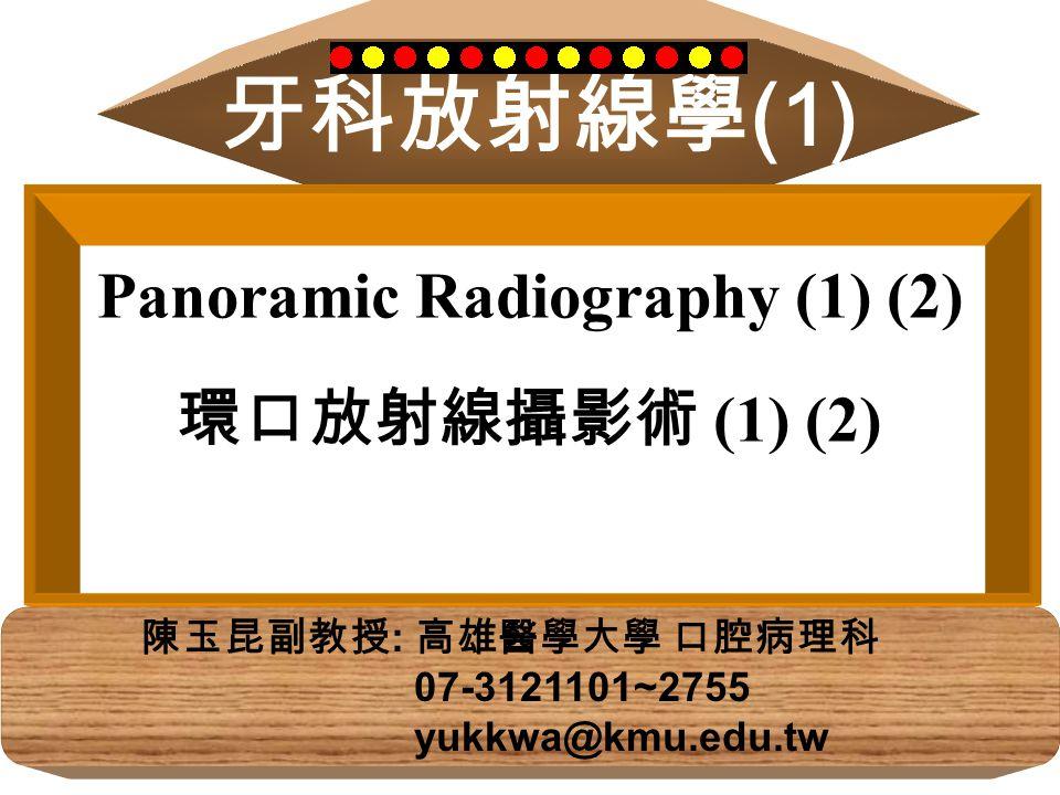 牙科放射線學 (1) 陳玉昆副教授 : 高雄醫學大學 口腔病理科 07-3121101~2755 yukkwa@kmu.edu.tw Panoramic Radiography (1) (2) 環口放射線攝影術 ( 1) (2)