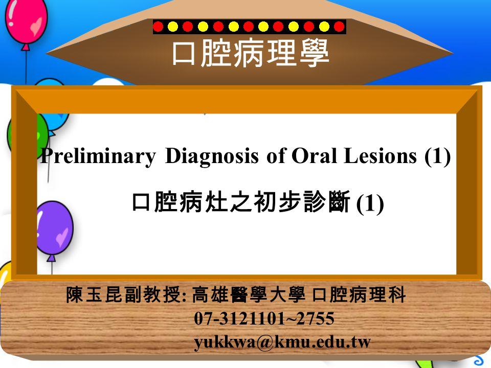 口腔病理學 陳玉昆副教授 : 高雄醫學大學 口腔病理科 07-3121101~2755 yukkwa@kmu.edu.tw Preliminary Diagnosis of Oral Lesions (1) 口腔病灶之初步診斷 (1)