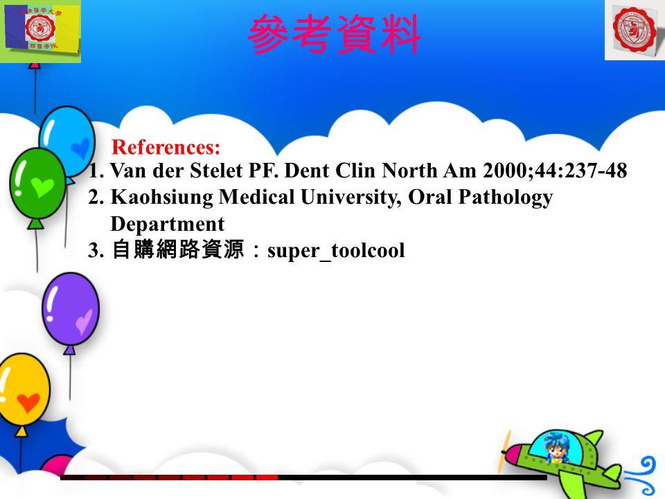 1. Van der Stelet PF. Dent Clin North Am 2000;44:237-48 2. Kaohsiung Medical University, Oral Pathology Department 3. 自購網路資源: super_toolcool Reference