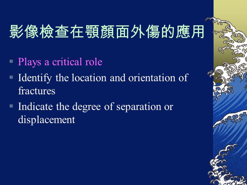 影像檢查在顎顏面外傷的應用  Plays a critical role  Identify the location and orientation of fractures  Indicate the degree of separation or displacement