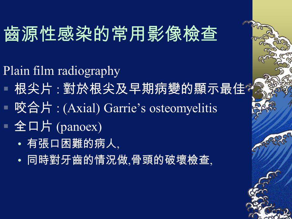 齒源性感染的常用影像檢查 Plain film radiography  根尖片 : 對於根尖及早期病變的顯示最佳  咬合片 : (Axial) Garrie's osteomyelitis  全口片 (panoex) 有張口困難的病人, 同時對牙齒的情況做, 骨頭的破壞檢查,