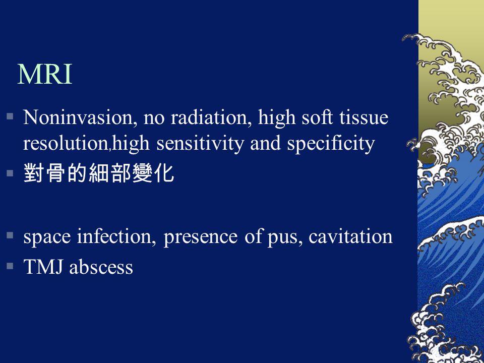 MRI  Noninvasion, no radiation, high soft tissue resolution ﹐ high sensitivity and specificity  對骨的細部變化  space infection, presence of pus, cavitati