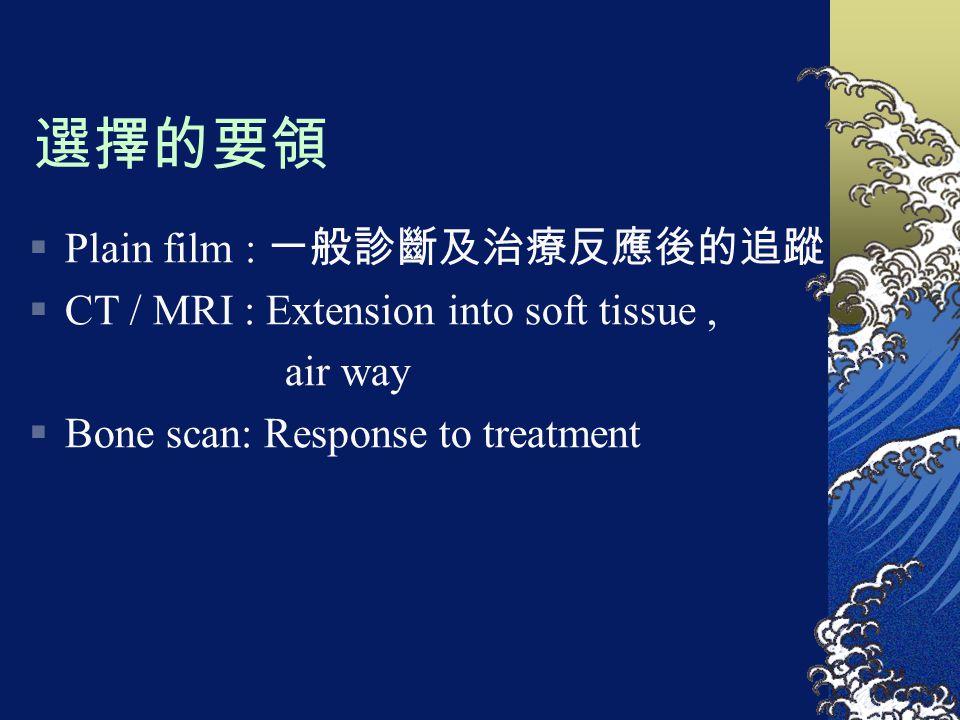 選擇的要領  Plain film : 一般診斷及治療反應後的追蹤  CT / MRI : Extension into soft tissue, air way  Bone scan: Response to treatment