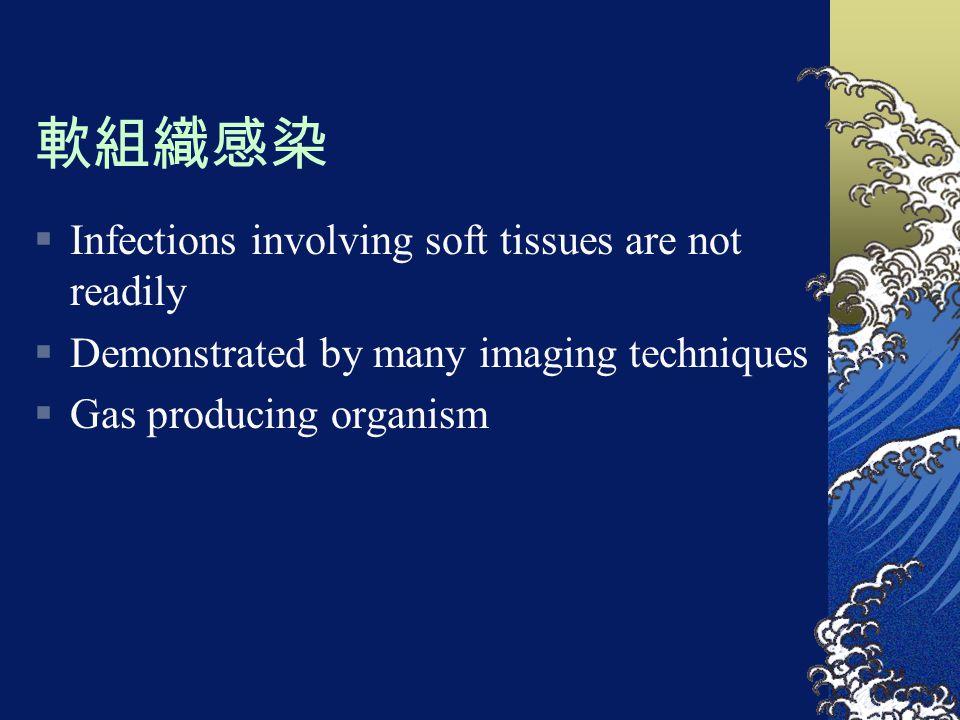 軟組織感染  Infections involving soft tissues are not readily  Demonstrated by many imaging techniques  Gas producing organism