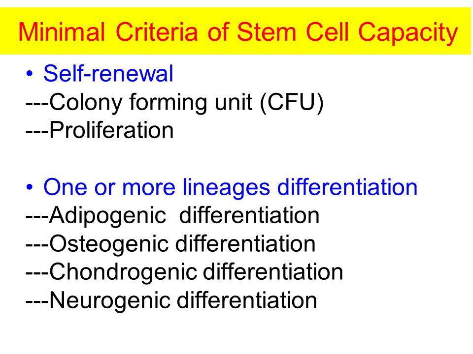 Minimal Criteria of Stem Cell Capacity Self-renewal ---Colony forming unit (CFU) ---Proliferation One or more lineages differentiation ---Adipogenic differentiation ---Osteogenic differentiation ---Chondrogenic differentiation ---Neurogenic differentiation