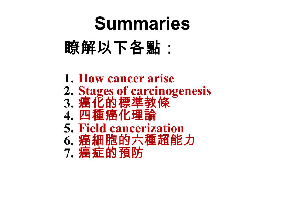 Summaries 瞭解以下各點: 1. How cancer arise 2. Stages of carcinogenesis 3. 癌化的標準教條 4. 四種癌化理論 5. Field cancerization 6. 癌細胞的六種超能力 7. 癌症的預防