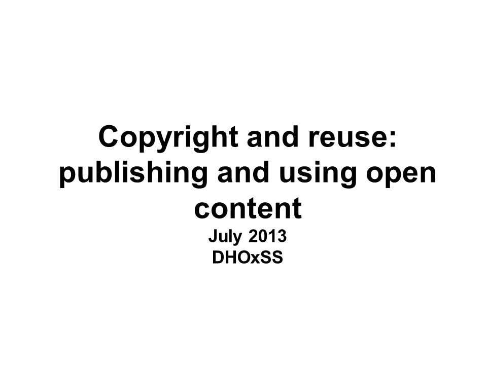 Copyright and reuse: publishing and using open content July 2013 DHOxSS