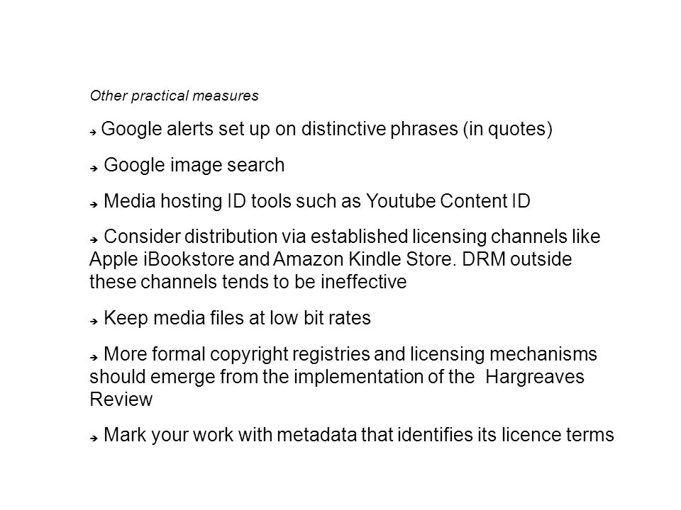 Other practical measures  Google alerts set up on distinctive phrases (in quotes)  Google image search  Media hosting ID tools such as Youtube Content ID  Consider distribution via established licensing channels like Apple iBookstore and Amazon Kindle Store.