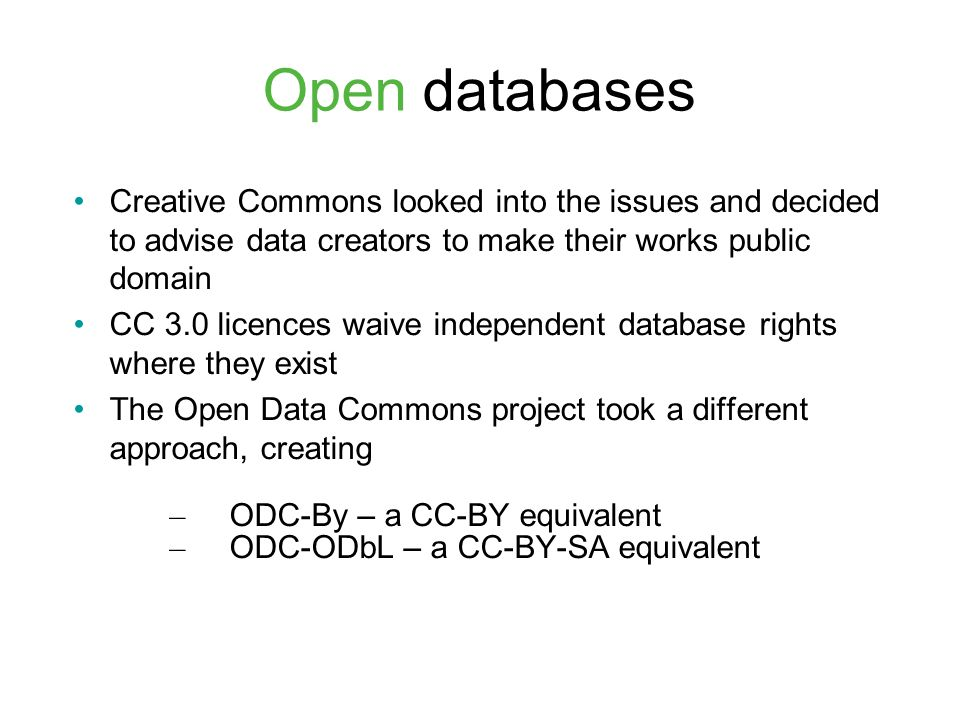 Open databases Creative Commons looked into the issues and decided to advise data creators to make their works public domain CC 3.0 licences waive independent database rights where they exist The Open Data Commons project took a different approach, creating – ODC-By – a CC-BY equivalent – ODC-ODbL – a CC-BY-SA equivalent