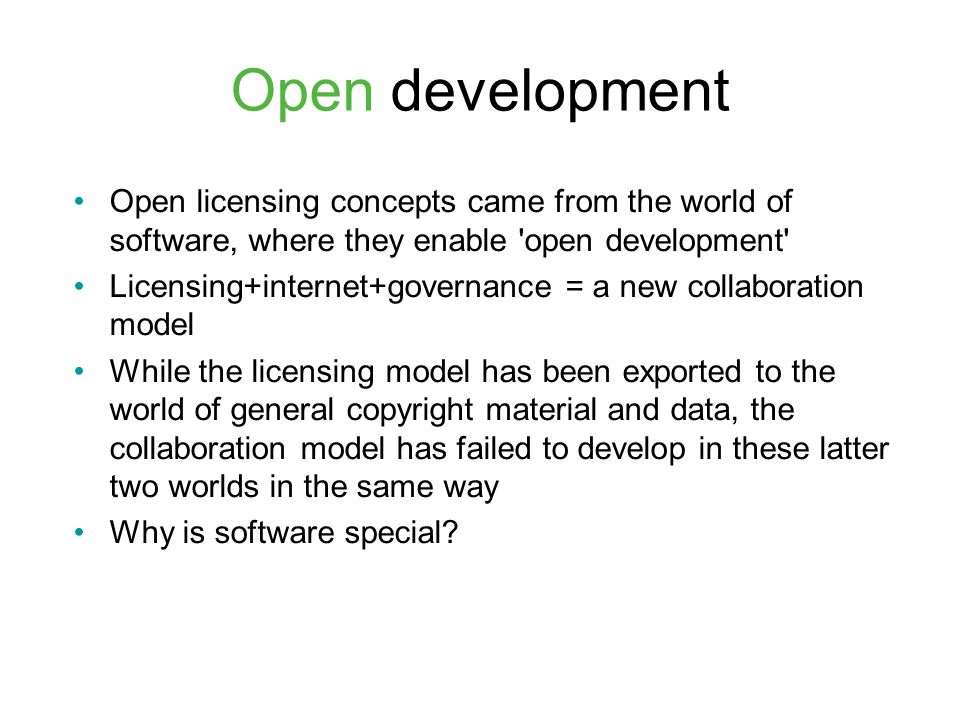 Open development Open licensing concepts came from the world of software, where they enable open development Licensing+internet+governance = a new collaboration model While the licensing model has been exported to the world of general copyright material and data, the collaboration model has failed to develop in these latter two worlds in the same way Why is software special?