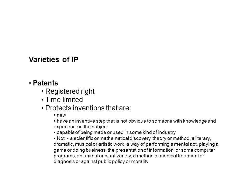 Varieties of IP Patents Registered right Time limited Protects inventions that are: new have an inventive step that is not obvious to someone with knowledge and experience in the subject capable of being made or used in some kind of industry Not - a scientific or mathematical discovery, theory or method, a literary, dramatic, musical or artistic work, a way of performing a mental act, playing a game or doing business, the presentation of information, or some computer programs, an animal or plant variety, a method of medical treatment or diagnosis or against public policy or morality.