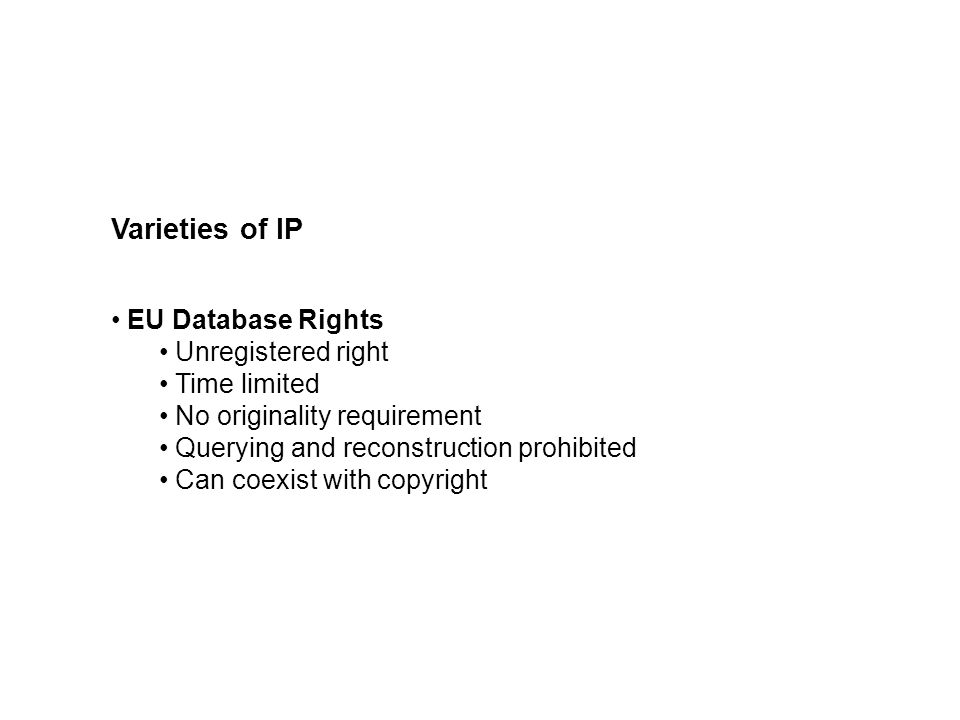 Varieties of IP EU Database Rights Unregistered right Time limited No originality requirement Querying and reconstruction prohibited Can coexist with copyright