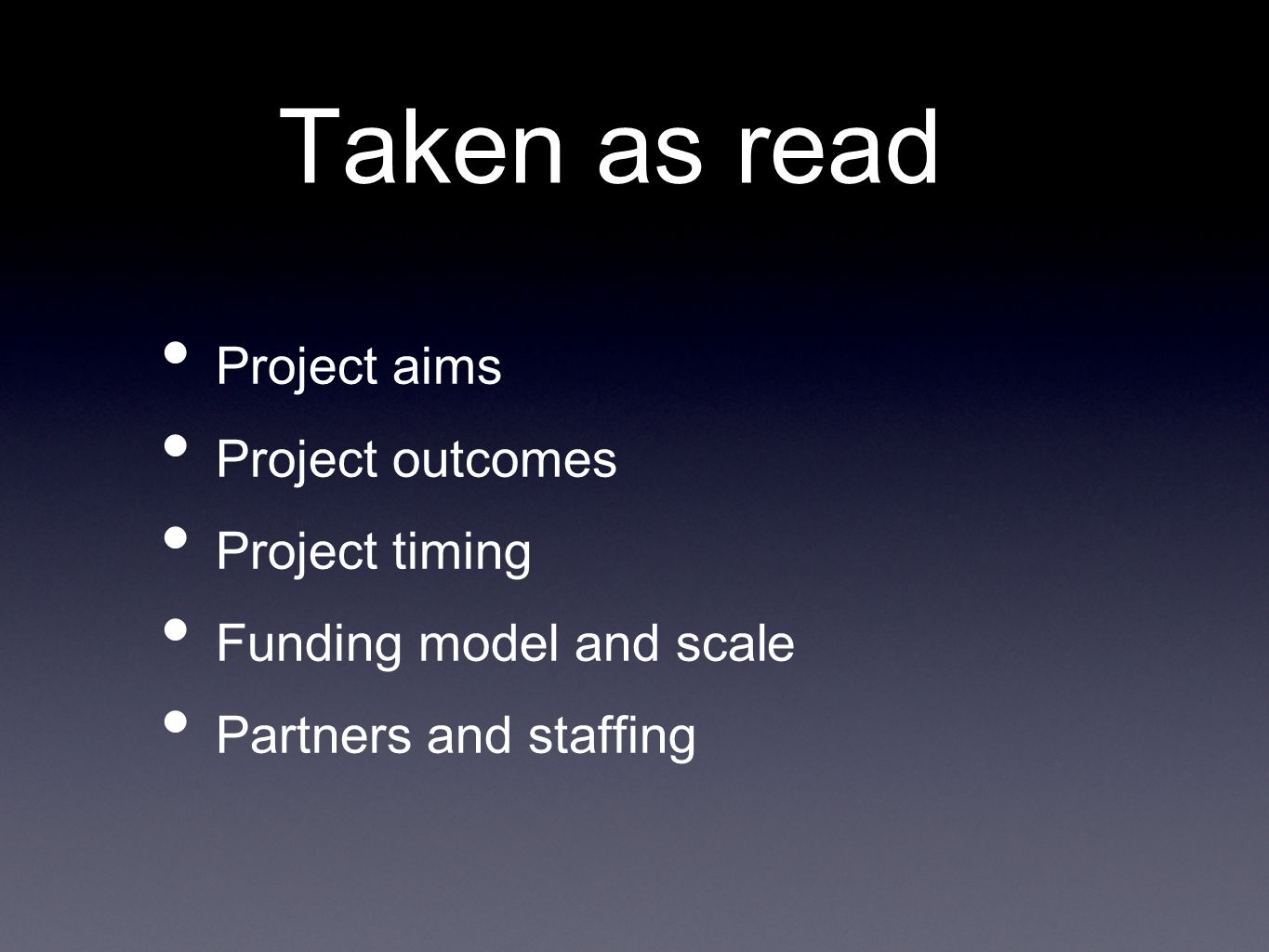 Taken as read Project aims Project outcomes Project timing Funding model and scale Partners and staffing