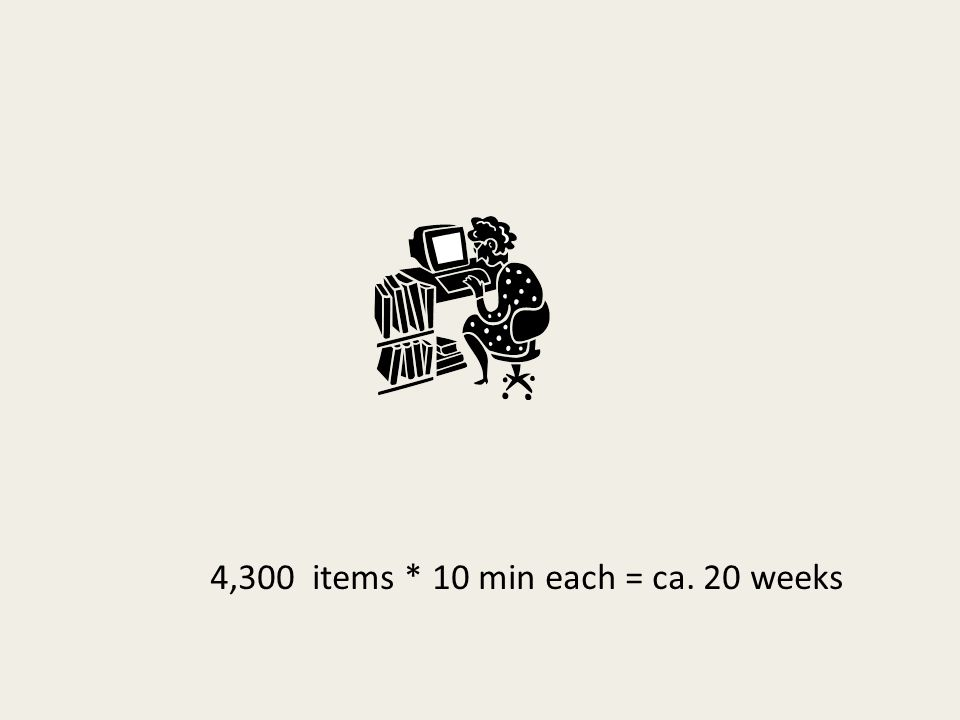 4,300 items * 10 min each = ca. 20 weeks