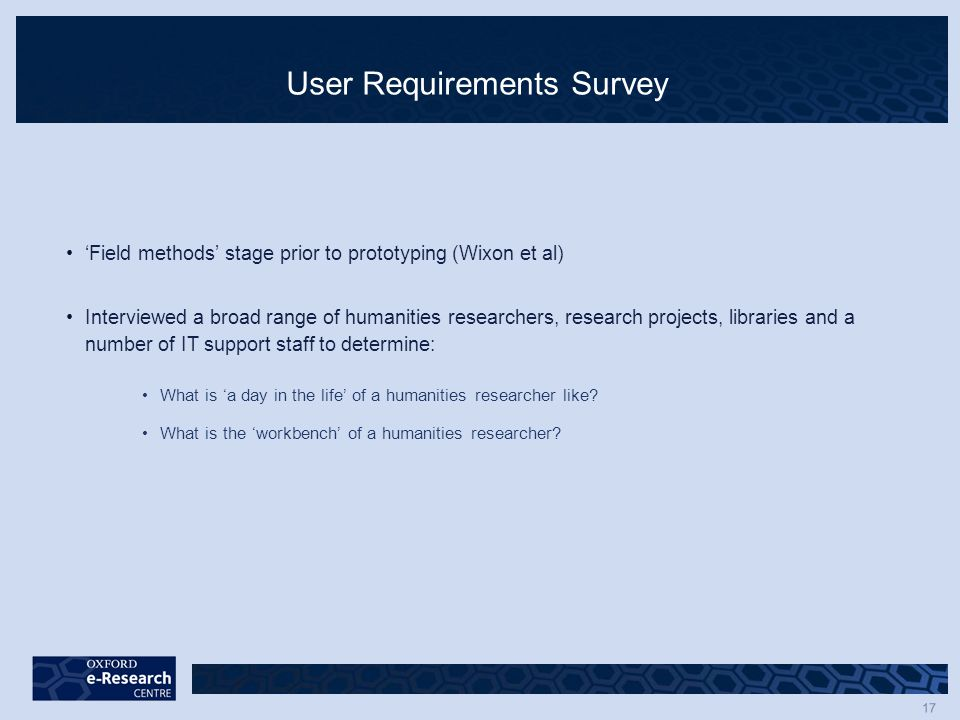 17 User Requirements Survey 'Field methods' stage prior to prototyping (Wixon et al) Interviewed a broad range of humanities researchers, research projects, libraries and a number of IT support staff to determine: What is 'a day in the life' of a humanities researcher like.