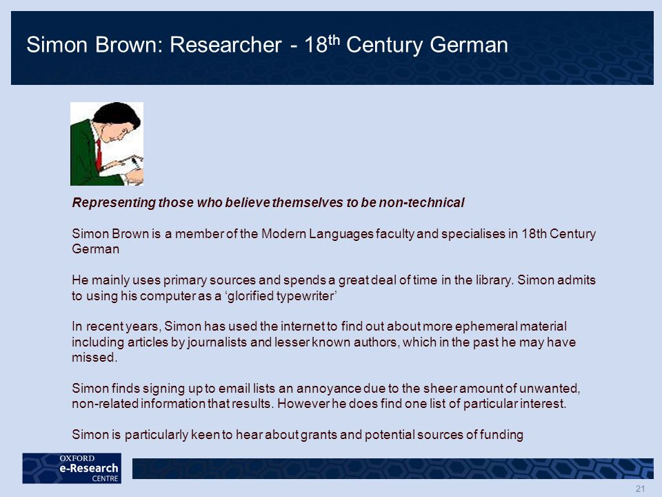 21 Simon Brown: Researcher - 18 th Century German Representing those who believe themselves to be non-technical Simon Brown is a member of the Modern Languages faculty and specialises in 18th Century German He mainly uses primary sources and spends a great deal of time in the library.