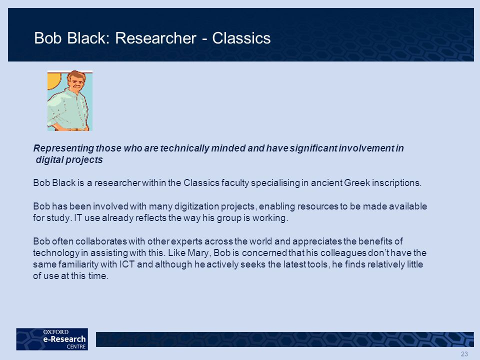 23 Bob Black: Researcher - Classics Representing those who are technically minded and have significant involvement in digital projects Bob Black is a researcher within the Classics faculty specialising in ancient Greek inscriptions.