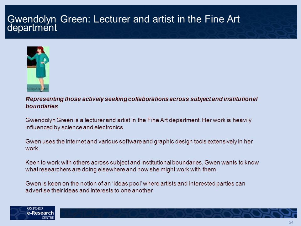 24 Gwendolyn Green: Lecturer and artist in the Fine Art department Representing those actively seeking collaborations across subject and institutional boundaries Gwendolyn Green is a lecturer and artist in the Fine Art department.