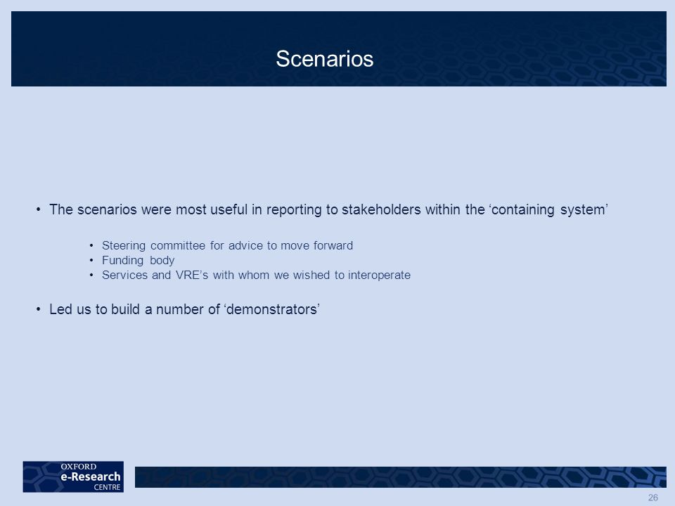 26 Scenarios The scenarios were most useful in reporting to stakeholders within the 'containing system' Steering committee for advice to move forward Funding body Services and VRE's with whom we wished to interoperate Led us to build a number of 'demonstrators'