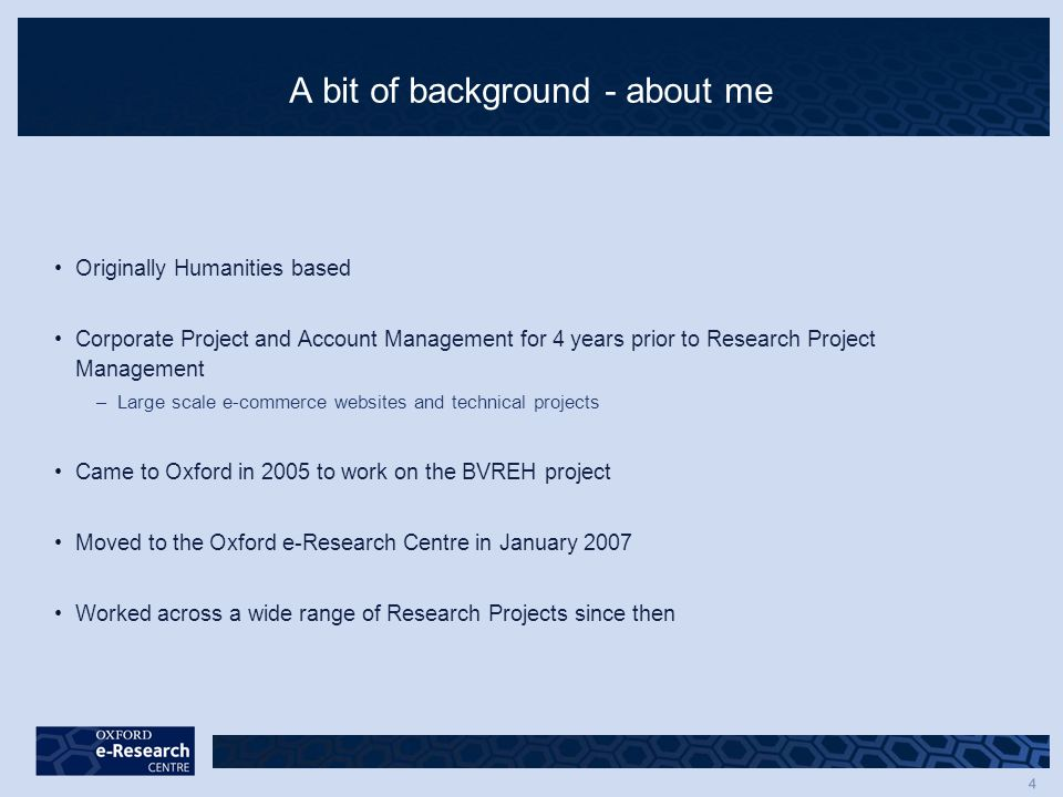 4 A bit of background - about me Originally Humanities based Corporate Project and Account Management for 4 years prior to Research Project Management –Large scale e-commerce websites and technical projects Came to Oxford in 2005 to work on the BVREH project Moved to the Oxford e-Research Centre in January 2007 Worked across a wide range of Research Projects since then