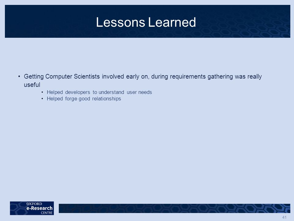 41 Lessons Learned Getting Computer Scientists involved early on, during requirements gathering was really useful Helped developers to understand user needs Helped forge good relationships