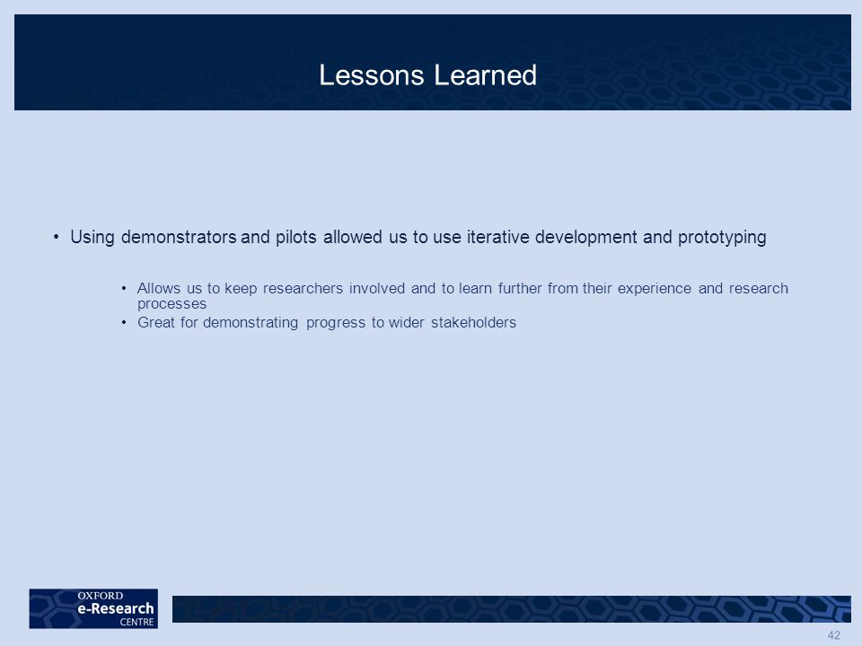 42 Lessons Learned Using demonstrators and pilots allowed us to use iterative development and prototyping Allows us to keep researchers involved and to learn further from their experience and research processes Great for demonstrating progress to wider stakeholders