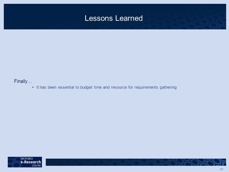 45 Lessons Learned Finally… It has been essential to budget time and resource for requirements gathering