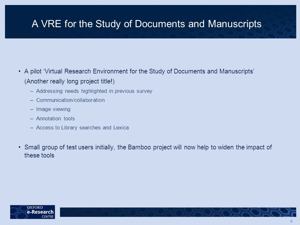 8 A VRE for the Study of Documents and Manuscripts A pilot 'Virtual Research Environment for the Study of Documents and Manuscripts' (Another really long project title!) –Addressing needs highlighted in previous survey –Communication/collaboration –Image viewing –Annotation tools –Access to Library searches and Lexica Small group of test users initially, the Bamboo project will now help to widen the impact of these tools