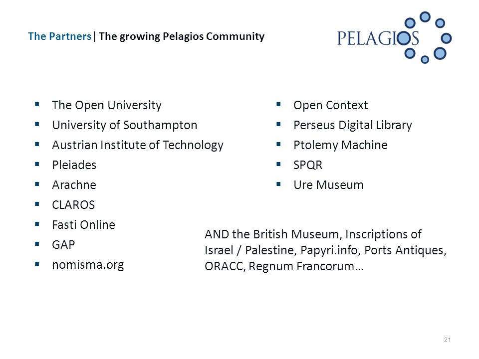 The Partners| The growing Pelagios Community 21  The Open University  University of Southampton  Austrian Institute of Technology  Pleiades  Arachne  CLAROS  Fasti Online  GAP  nomisma.org  Open Context  Perseus Digital Library  Ptolemy Machine  SPQR  Ure Museum AND the British Museum, Inscriptions of Israel / Palestine, Papyri.info, Ports Antiques, ORACC, Regnum Francorum…
