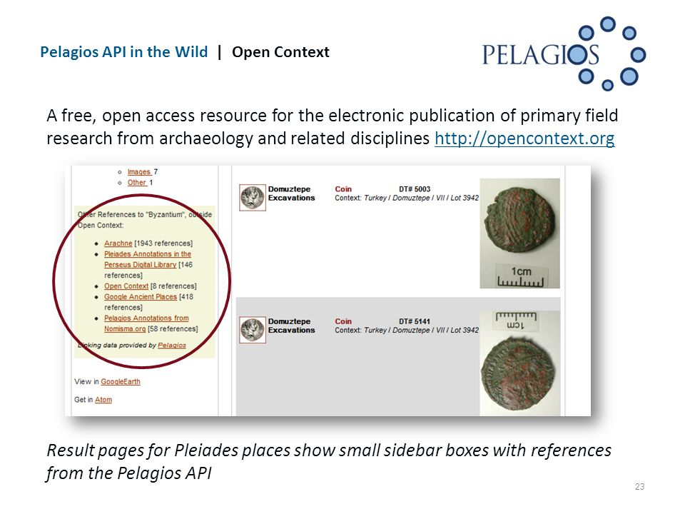 Pelagios API in the Wild | Open Context 23 A free, open access resource for the electronic publication of primary field research from archaeology and related disciplines http://opencontext.orghttp://opencontext.org Result pages for Pleiades places show small sidebar boxes with references from the Pelagios API