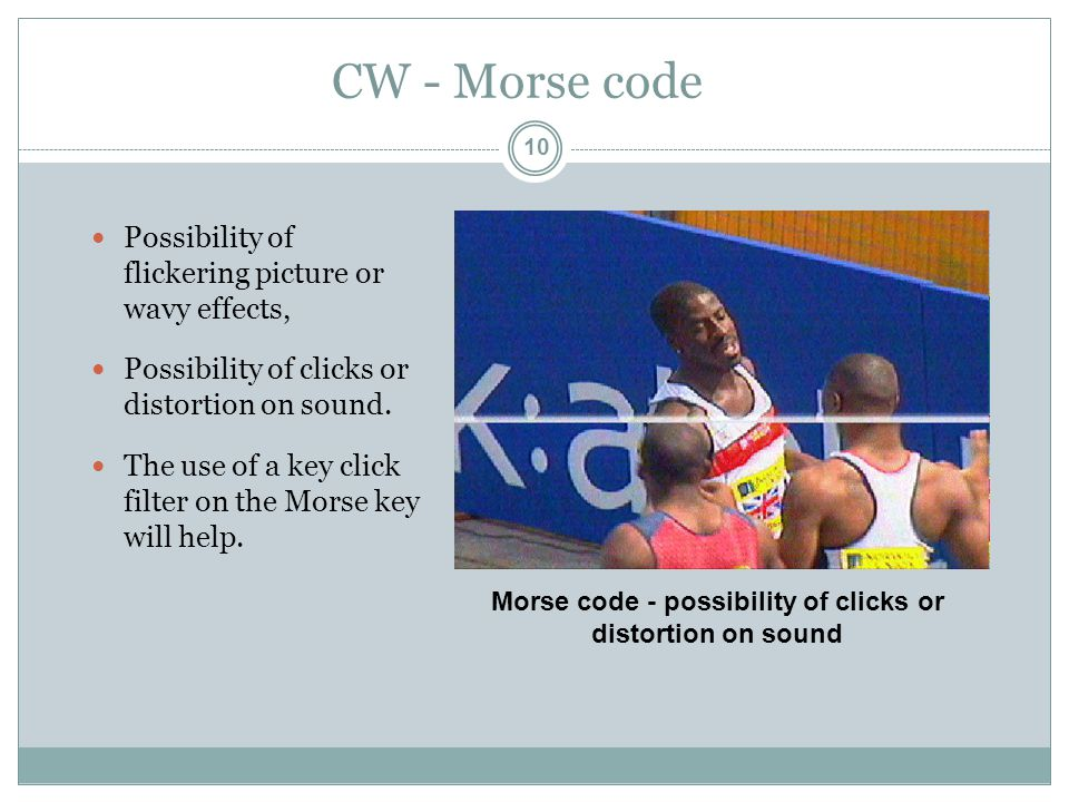 CW - Morse code Possibility of flickering picture or wavy effects, Possibility of clicks or distortion on sound.