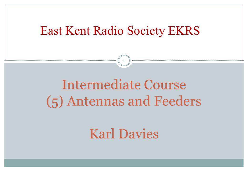 Intermediate Course (5) Antennas and Feeders Karl Davies East Kent Radio Society EKRS 1