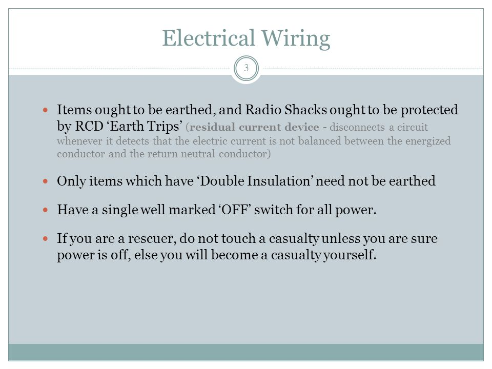 Electrical Wiring Items ought to be earthed, and Radio Shacks ought to be protected by RCD 'Earth Trips' (residual current device - disconnects a circuit whenever it detects that the electric current is not balanced between the energized conductor and the return neutral conductor) Only items which have 'Double Insulation' need not be earthed Have a single well marked 'OFF' switch for all power.