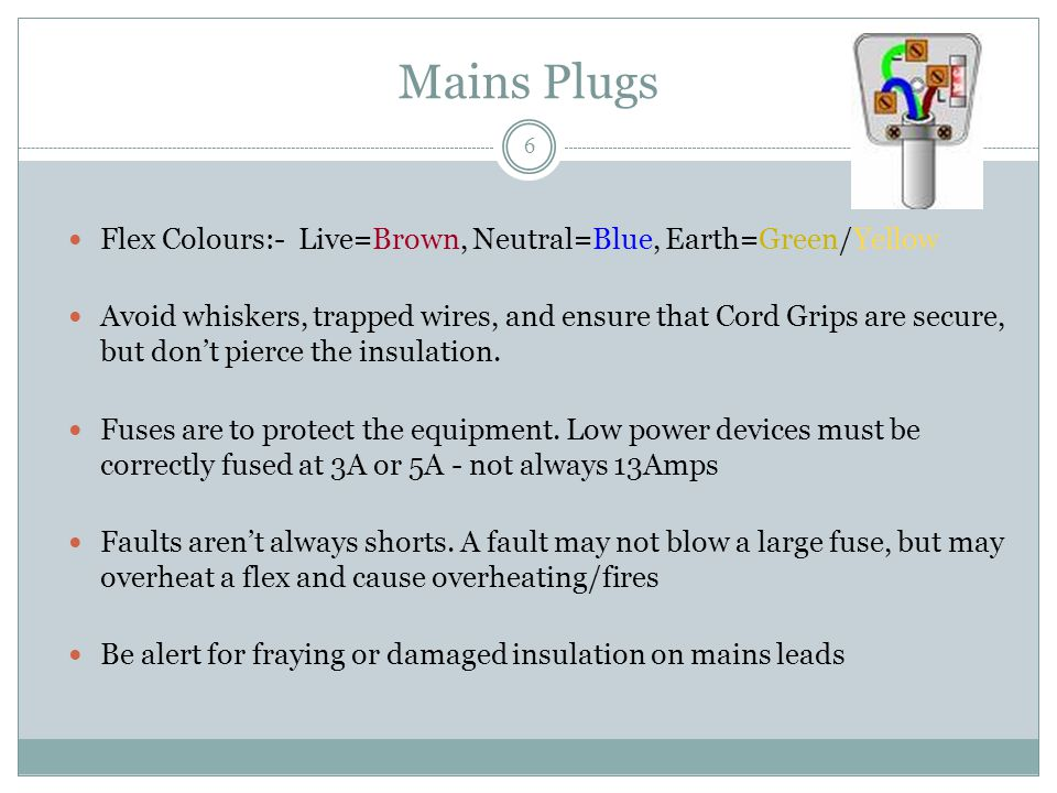 Mains Plugs Flex Colours:- Live=Brown, Neutral=Blue, Earth=Green/Yellow Avoid whiskers, trapped wires, and ensure that Cord Grips are secure, but don't pierce the insulation.