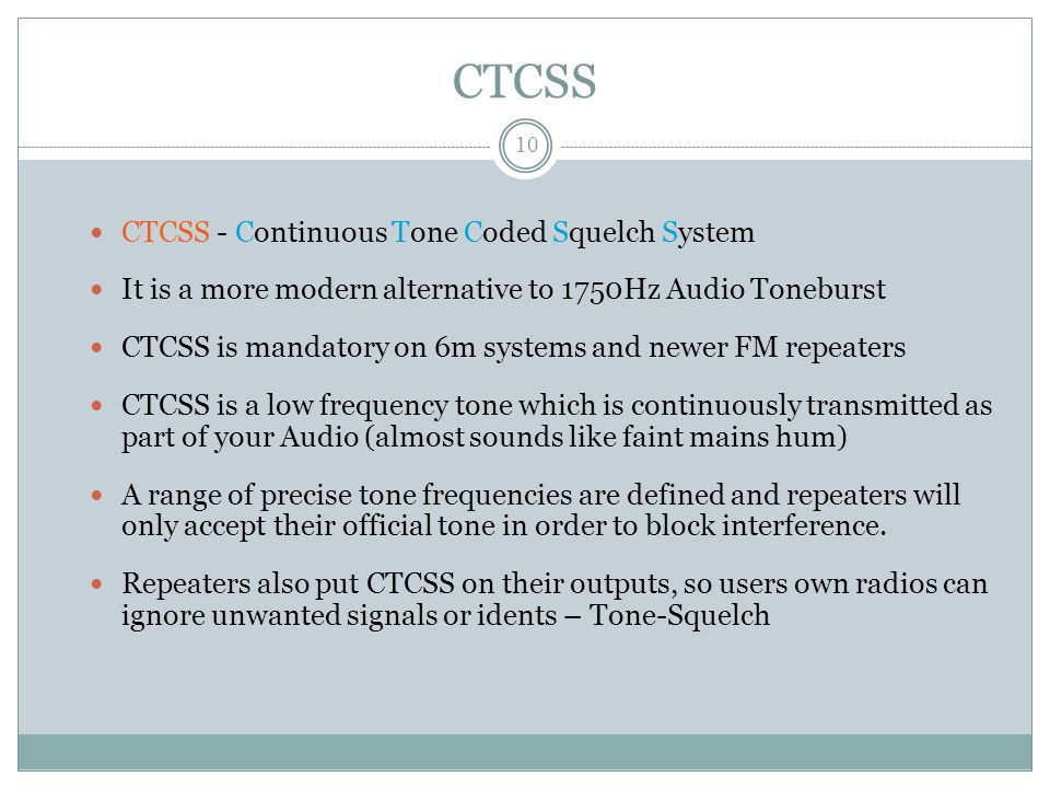CTCSS CTCSS - Continuous Tone Coded Squelch System It is a more modern alternative to 1750Hz Audio Toneburst CTCSS is mandatory on 6m systems and newer FM repeaters CTCSS is a low frequency tone which is continuously transmitted as part of your Audio (almost sounds like faint mains hum) A range of precise tone frequencies are defined and repeaters will only accept their official tone in order to block interference.