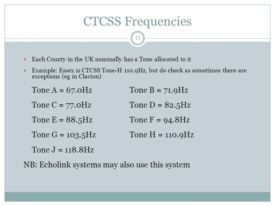 CTCSS Frequencies Each County in the UK nominally has a Tone allocated to it Example: Essex is CTCSS Tone-H 110.9Hz, but do check as sometimes there are exceptions (eg in Clacton) Tone A = 67.0HzTone B = 71.9Hz Tone C = 77.0HzTone D = 82.5Hz Tone E = 88.5HzTone F = 94.8Hz Tone G = 103.5HzTone H = 110.9Hz Tone J = 118.8Hz NB: Echolink systems may also use this system 11